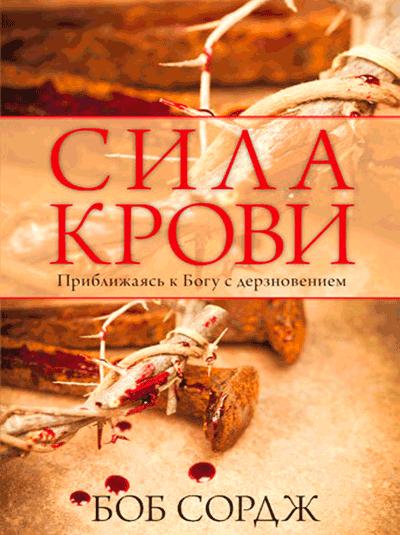 Сила крови. Приближаясь к Богу с дерзновением. Боб Сордж
