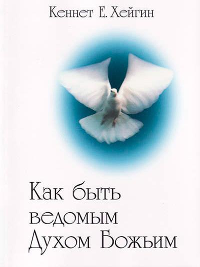 Как быть ведомым Духом Божьим. Кеннет Е. Хейгин
