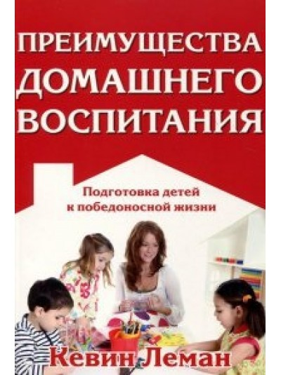 Преимущества домашнего воспитания   Подготовка детей к победоносной жизни   Кевин Леман