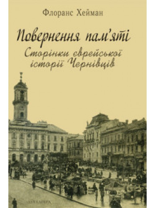 Повернення пам'яті: Сторінки єврейської історії Чернівців | Хейман Флоранс